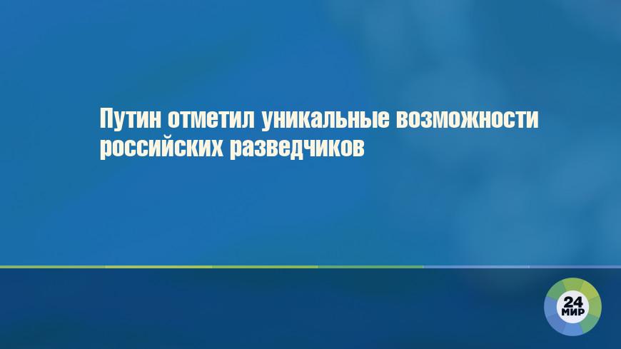 Путин отметил уникальные возможности российских разведчиков