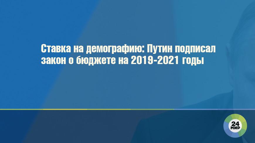 Ставка на демографию: Путин подписал закон о бюджете на 2019-2021 годы