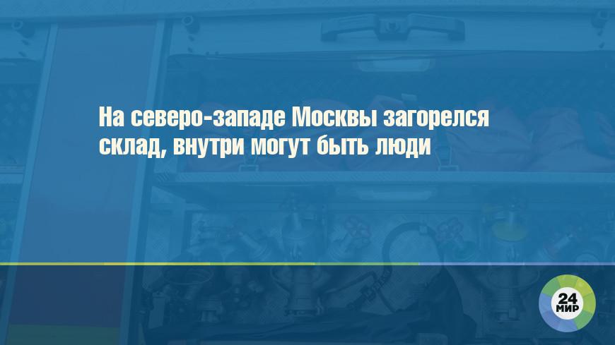 На северо-западе Москвы загорелся склад, внутри могут быть люди