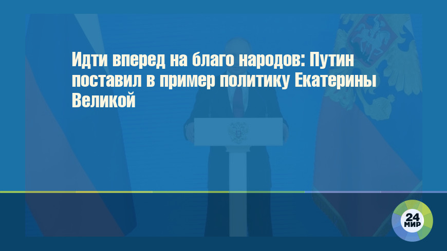 Идти вперед на благо народов: Путин поставил в пример политику Екатерины Великой