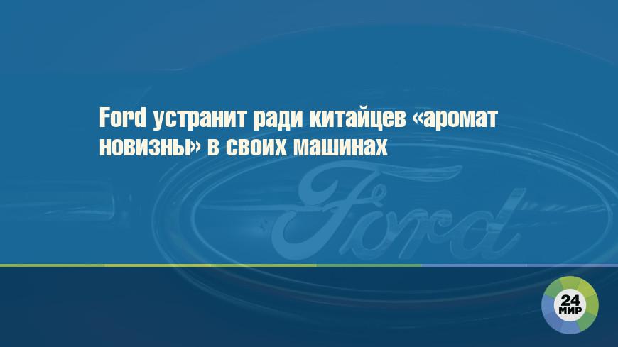 Ford устранит ради китайцев «аромат новизны» в своих машинах