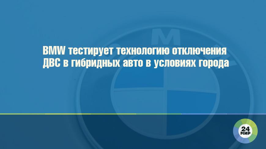 BMW тестирует технологию отключения ДВС в гибридных авто в условиях города