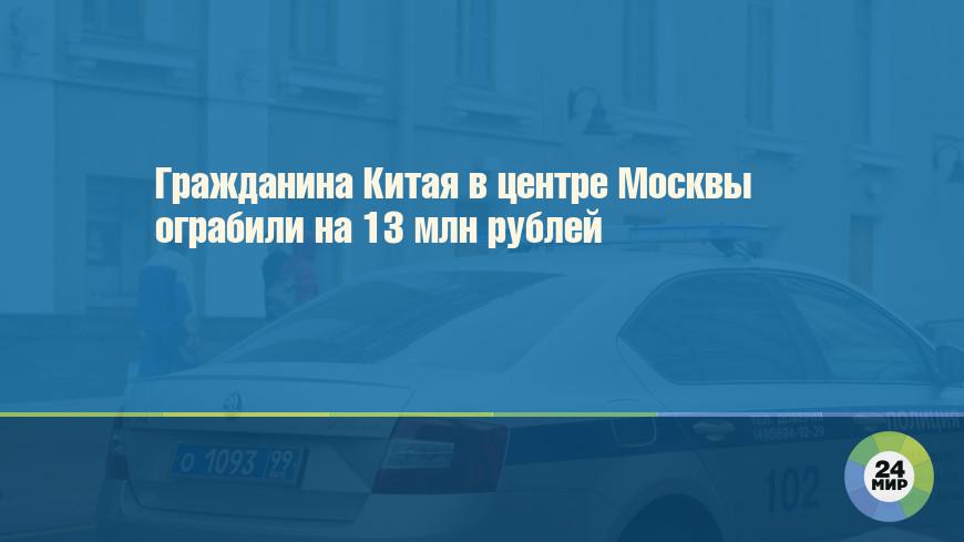 Гражданина Китая в центре Москвы ограбили на 13 млн рублей