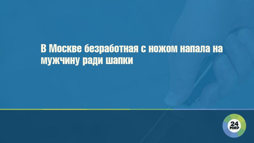 В Москве безработная с ножом напала на мужчину ради шапки