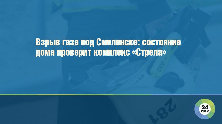 Взрыв газа под Смоленске: состояние дома проверит комплекс «Стрела»