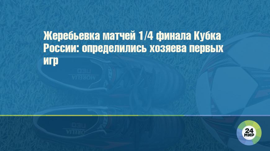 Жеребьевка матчей 1/4 финала Кубка России: определились хозяева первых игр