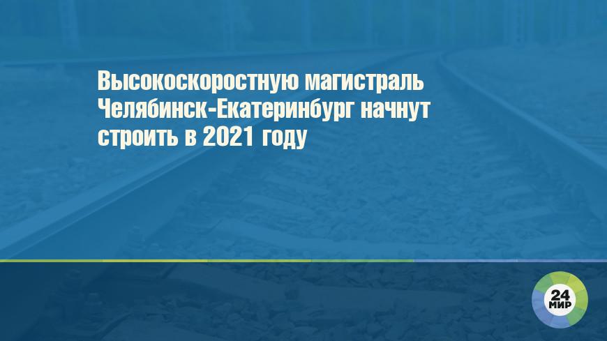 Высокоскоростную магистраль Челябинск-Екатеринбург начнут строить в 2021 году