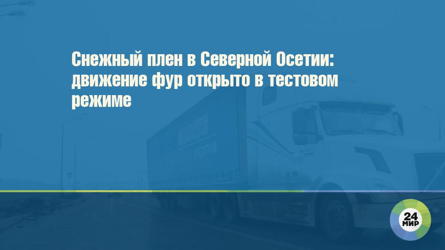 Снежный плен в Северной Осетии: движение фур открыто в тестовом режиме