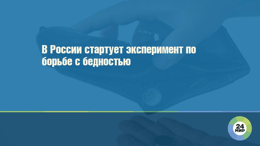 В России стартует эксперимент по борьбе с бедностью