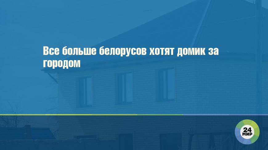 Все больше белорусов хотят домик за городом