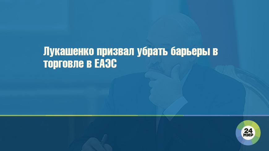Лукашенко призвал убрать барьеры в торговле в ЕАЭС
