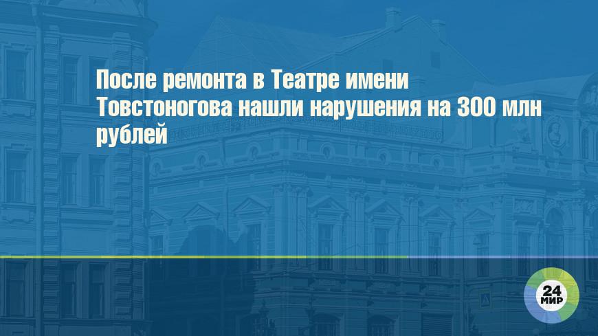 После ремонта в Театре имени Товстоногова нашли нарушения на 300 млн рублей