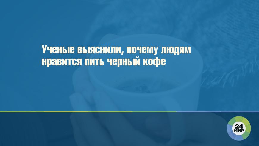 Ученые выяснили, почему людям нравится пить черный кофе