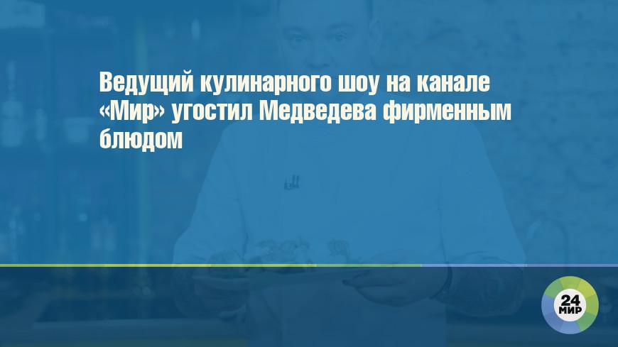 Ведущий кулинарного шоу на канале «Мир» угостил Медведева фирменным блюдом
