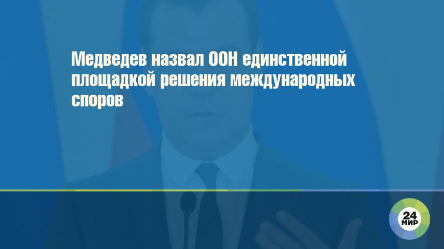 Медведев назвал ООН единственной площадкой решения международных споров