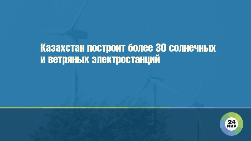 Казахстан построит более 30 солнечных и ветряных электростанций