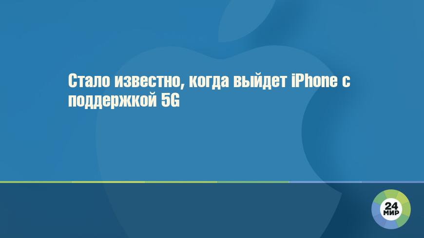 Стало известно, когда выйдет iPhone с поддержкой 5G