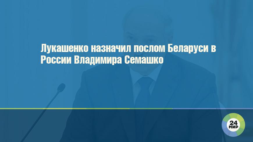 Лукашенко назначил послом Беларуси в России Владимира Семашко