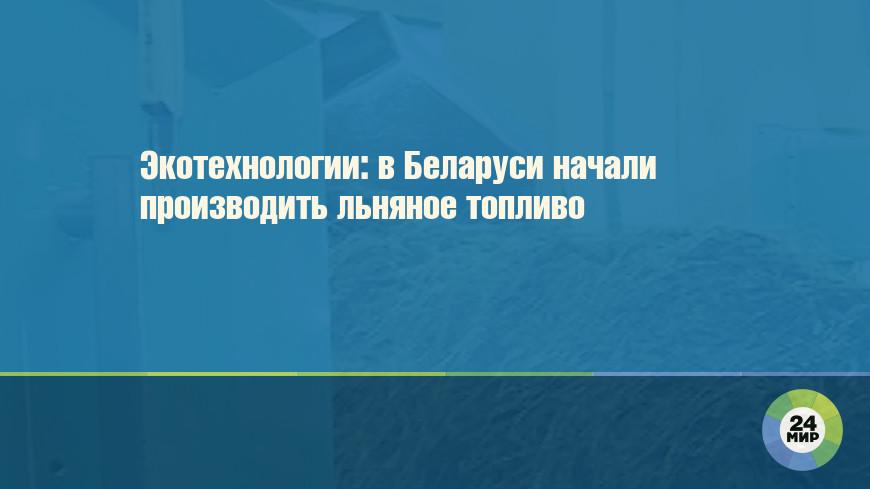 Экотехнологии: в Беларуси начали производить льняное топливо