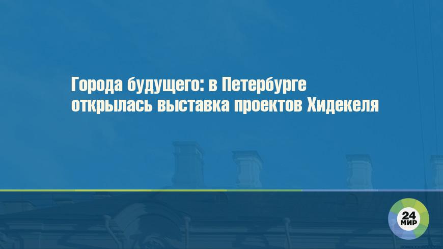 Города будущего: в Петербурге открылась выставка проектов Хидекеля