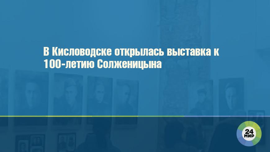 В Кисловодске открылась выставка к 100-летию Солженицына
