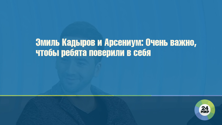 Эмиль Кадыров и Арсениум: Очень важно, чтобы ребята поверили в себя