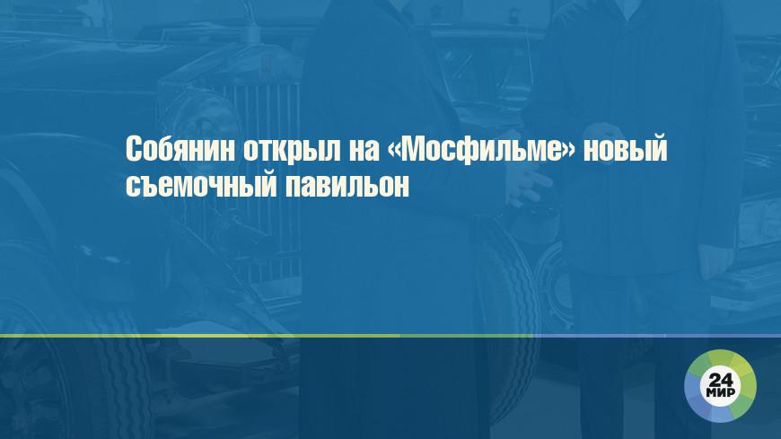 Собянин открыл на «Мосфильме» новый съемочный павильон