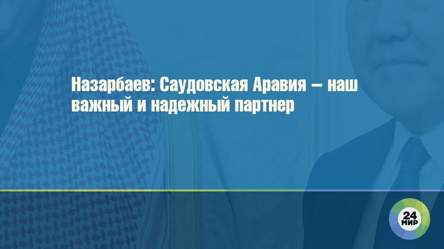 Назарбаев: Саудовская Аравия – наш важный и надежный партнер