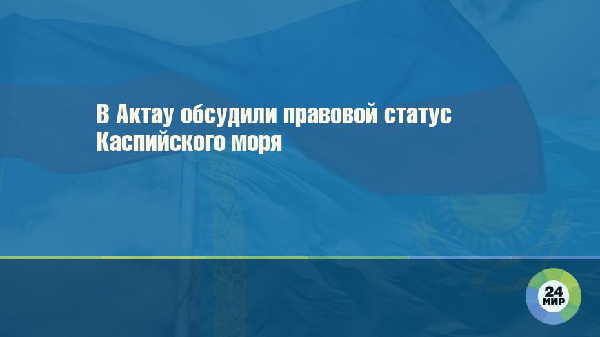 В Актау обсудили правовой статус Каспийского моря