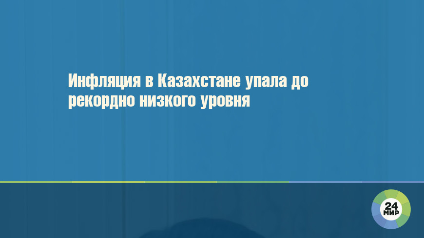 Инфляция в Казахстане упала до рекордно низкого уровня