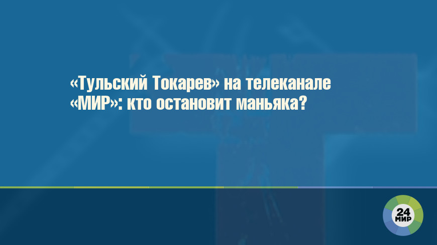 «Тульский Токарев» на телеканале «МИР»: кто остановит маньяка?