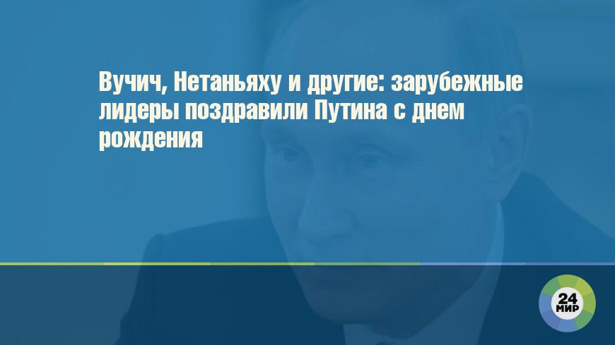 Вучич, Нетаньяху и другие: зарубежные лидеры поздравили Путина с днем рождения