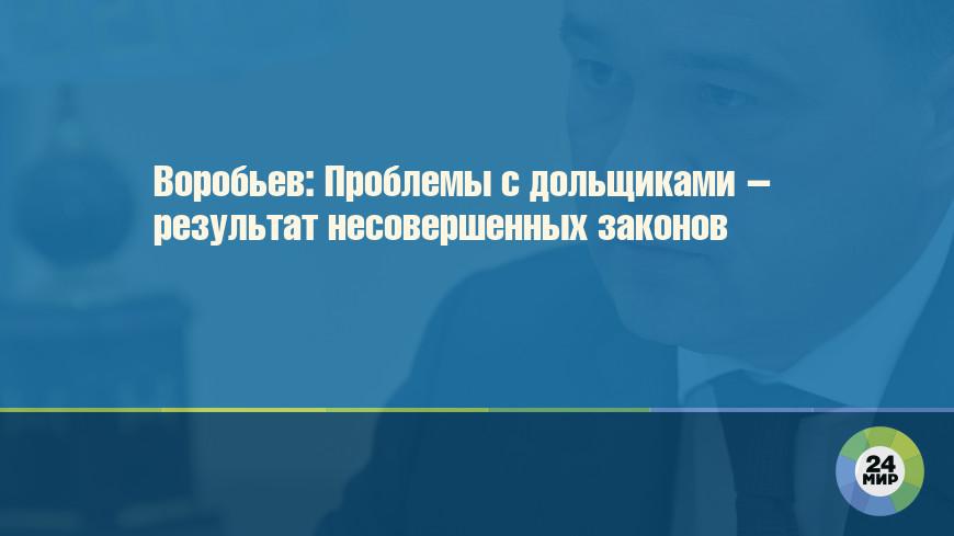 Воробьев: Проблемы с дольщиками – результат несовершенных законов