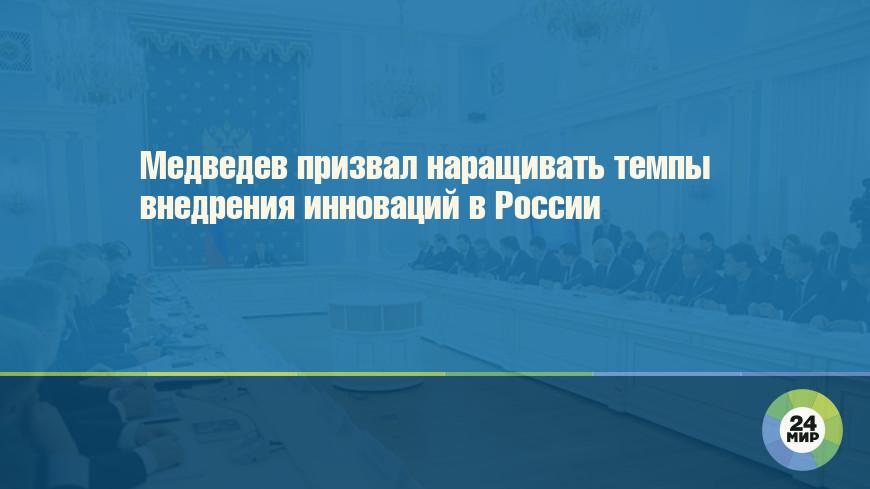 Медведев призвал наращивать темпы внедрения инноваций в России