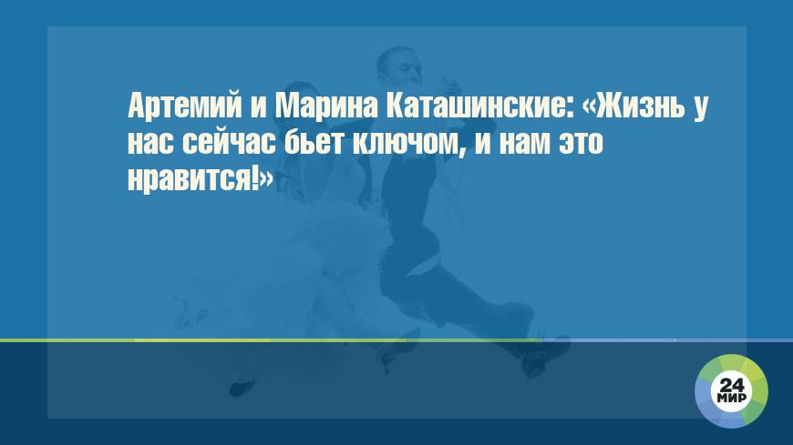 Артемий и Марина Каташинские: «Жизнь у нас сейчас бьет ключом, и нам это нравится!»