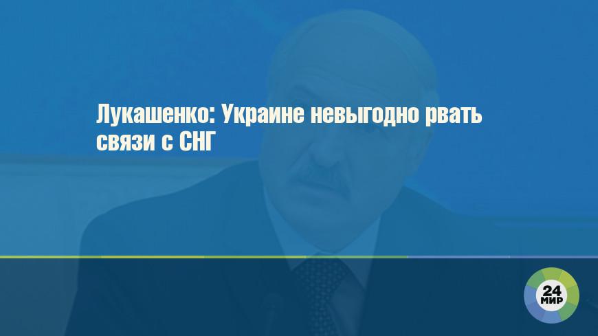 Лукашенко: Украине невыгодно рвать связи с СНГ