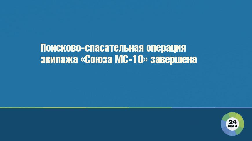 Поисково-спасательная операция экипажа «Союза МС-10» завершена