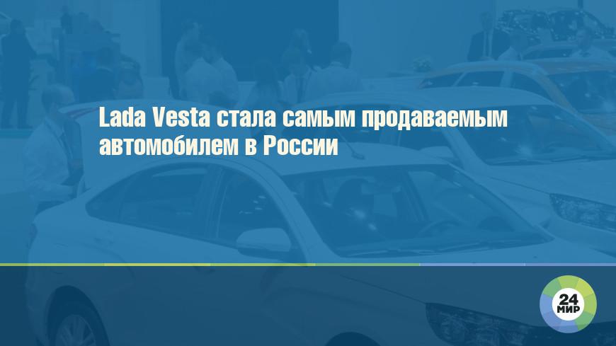 Lada Vesta стала самым продаваемым автомобилем в России