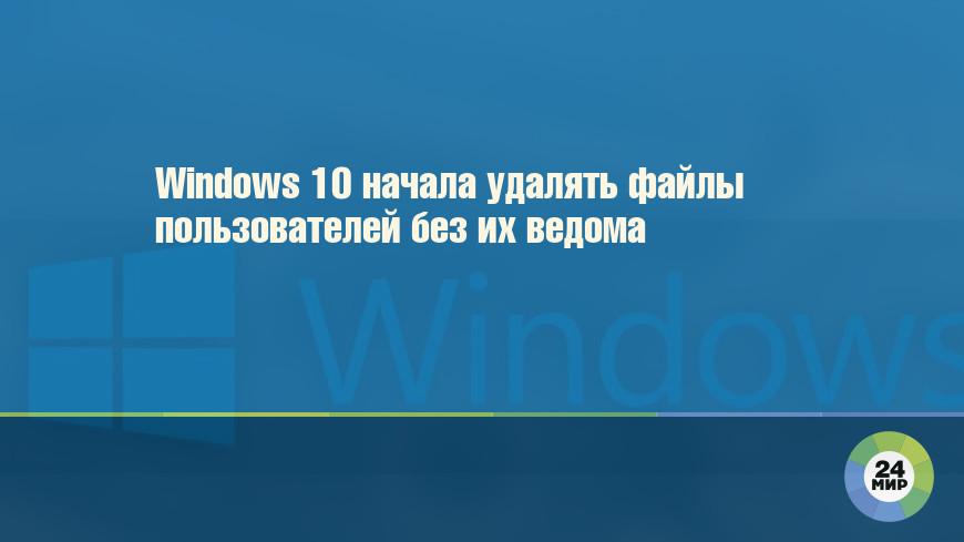 Windows 10 начала удалять файлы пользователей без их ведома