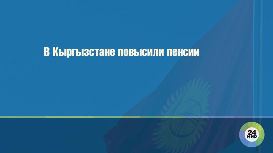 В Кыргызстане повысили пенсии