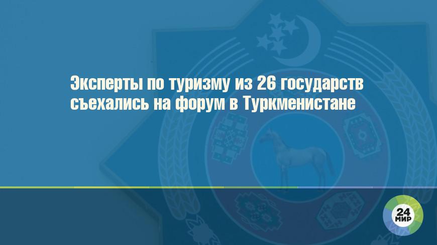 Эксперты по туризму из 26 государств съехались на форум в Туркменистане
