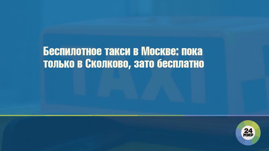 Беспилотное такси в Москве: пока только в Сколково, зато бесплатно