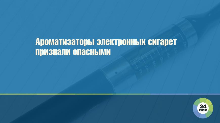 Ароматизаторы электронных сигарет признали опасными