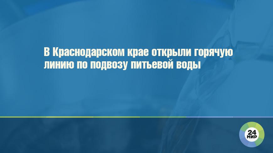 В Краснодарском крае открыли горячую линию по подвозу питьевой воды
