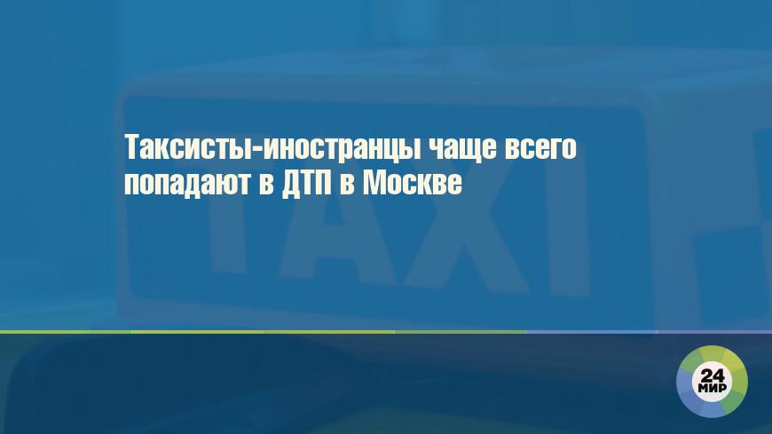 Таксисты-иностранцы чаще всего попадают в ДТП в Москве