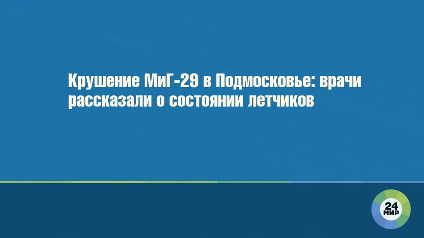 Крушение МиГ-29 в Подмосковье: врачи рассказали о состоянии летчиков
