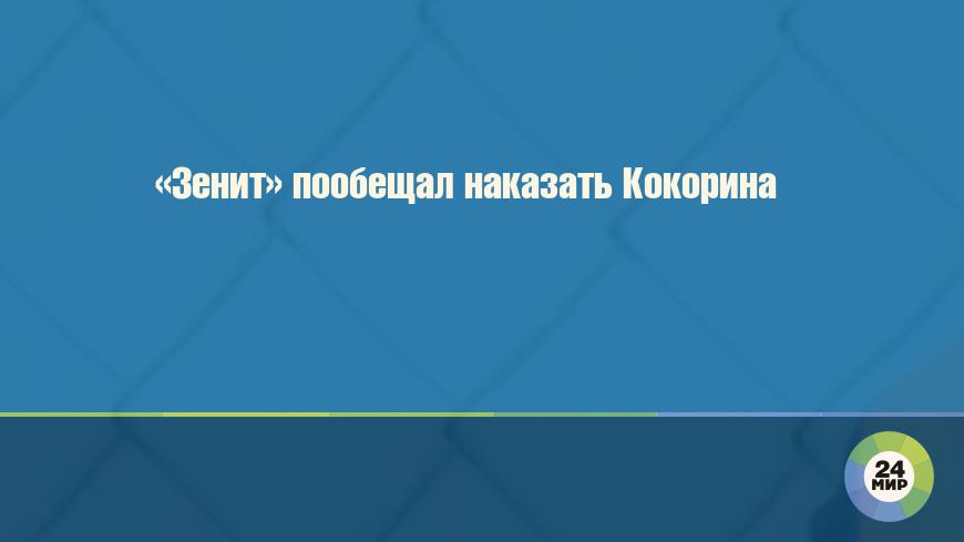 «Зенит» пообещал наказать Кокорина
