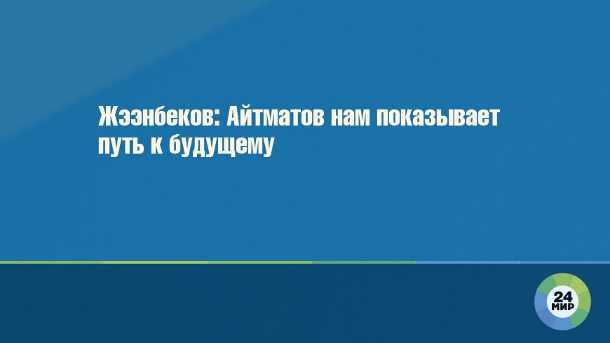 Жээнбеков: Айтматов нам показывает путь к будущему