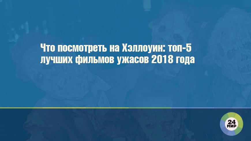 Что посмотреть на Хэллоуин: топ-5 лучших фильмов ужасов 2018 года