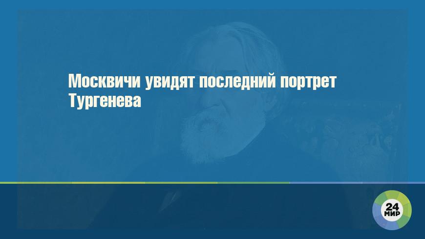 Москвичи увидят последний портрет Тургенева